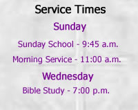 Service Times - Sunday - Sunday School - 9:45  a.m. - Morning Service - 11:00 a.m. - Wednesday - Bible Study - 7:00 p.m.